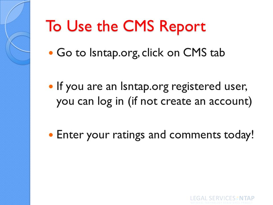 To Use the CMS Report Go to lsntap.org, click on CMS tab If you are an lsntap.org registered user, you can log in (if not create an account) Enter your ratings and comments today!