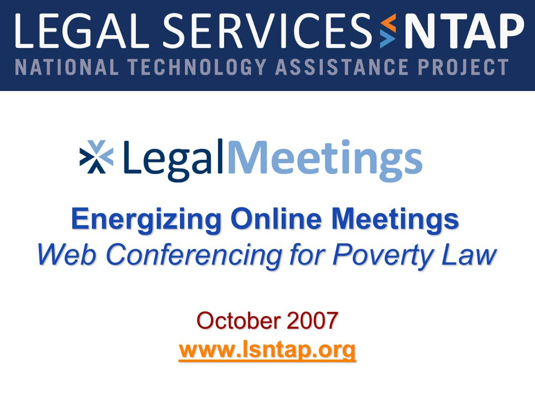 Energizing Online Meetings Web Conferencing for Poverty Law October 2007 www.lsntap.org