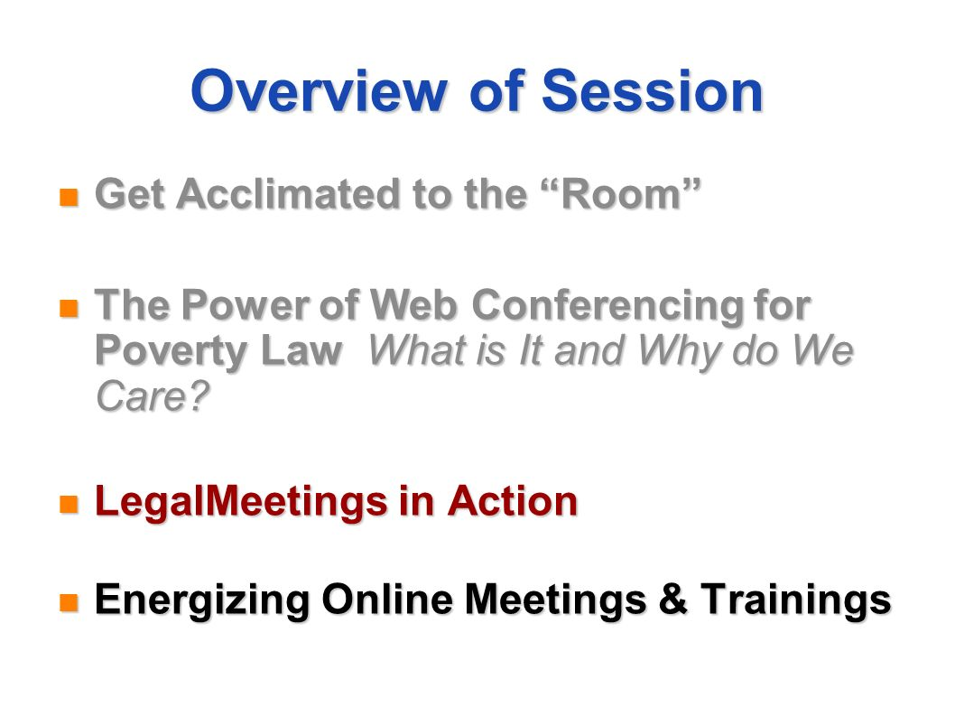 Overview of Session Get Acclimated to the Room Get Acclimated to the Room The Power of Web Conferencing for Poverty Law What is It and Why do We Care?