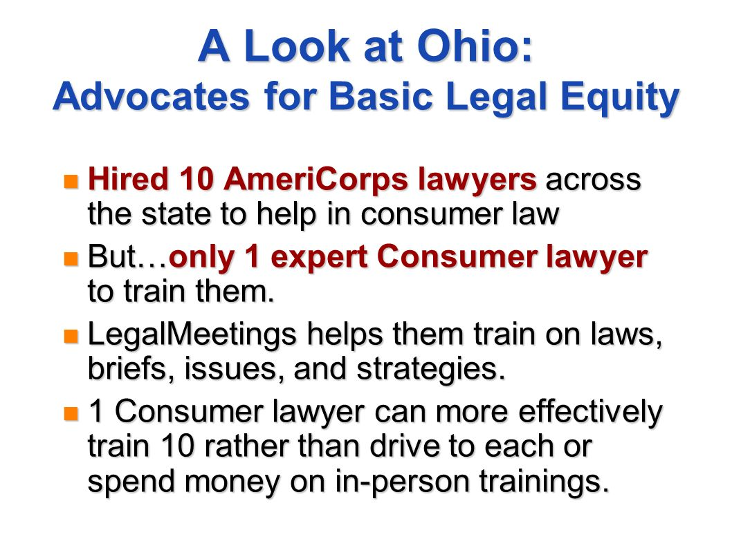 A Look at Ohio: Advocates for Basic Legal Equity Hired 10 AmeriCorps lawyers across the state to help in consumer law Hired 10 AmeriCorps lawyers acro