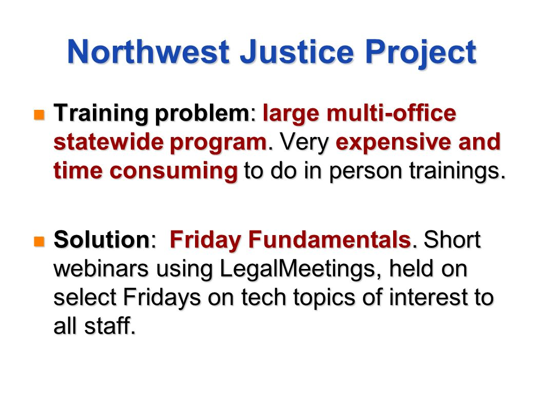 Northwest Justice Project Training problem: large multi-office statewide program. Very expensive and time consuming to do in person trainings. Trainin