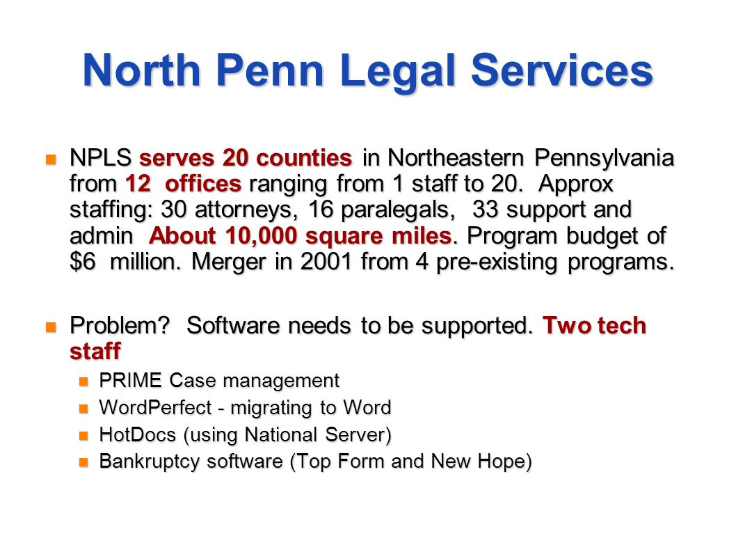 North Penn Legal Services NPLS serves 20 counties in Northeastern Pennsylvania from 12 offices ranging from 1 staff to 20. Approx staffing: 30 attorne