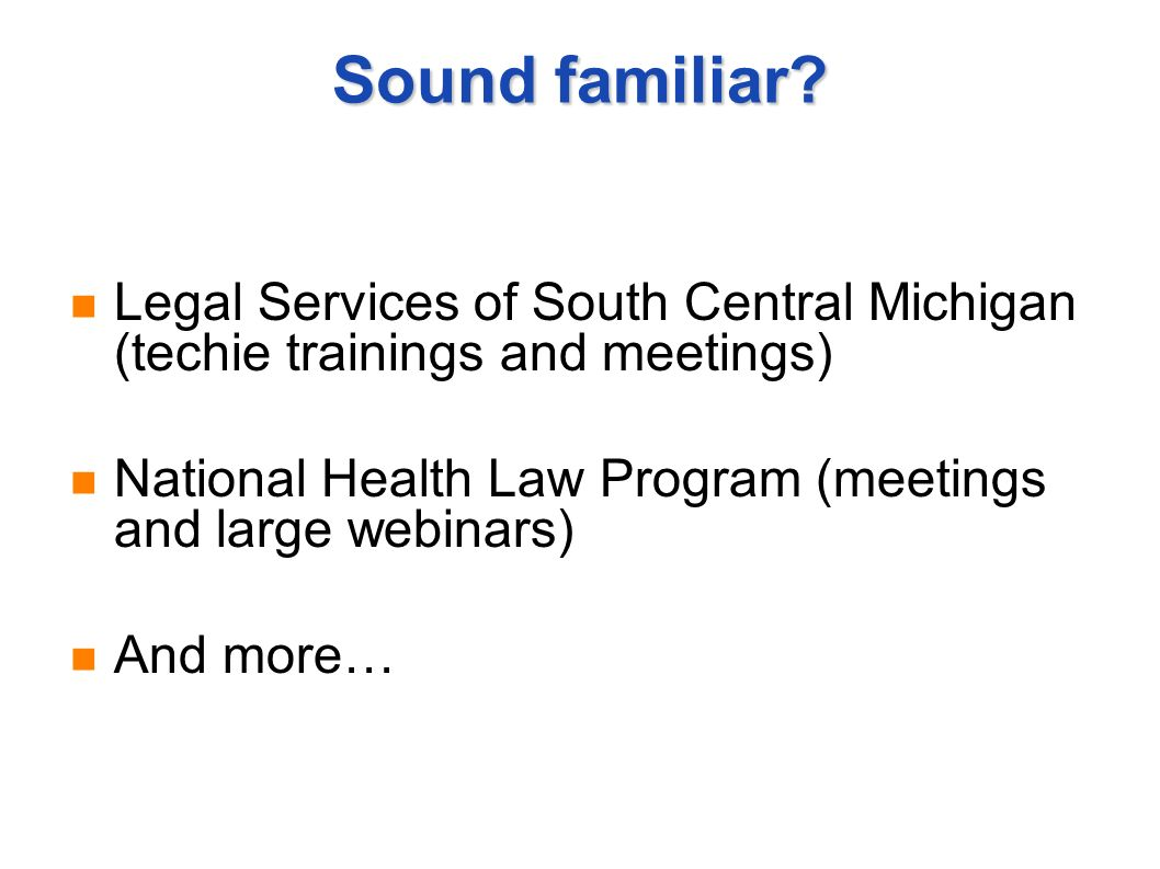 Sound familiar? Legal Services of South Central Michigan (techie trainings and meetings) National Health Law Program (meetings and large webinars) And