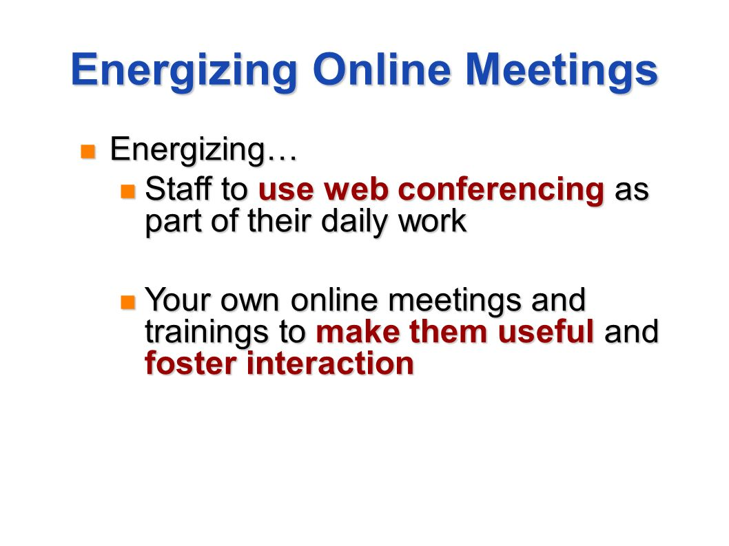 Energizing Online Meetings Energizing… Energizing… Staff to use web conferencing as part of their daily work Staff to use web conferencing as part of