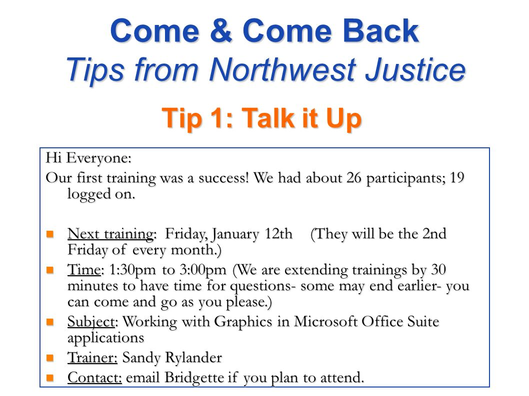 Come & Come Back Tips from Northwest Justice Tip 1: Talk it Up Hi Everyone: Our first training was a success! We had about 26 participants; 19 logged