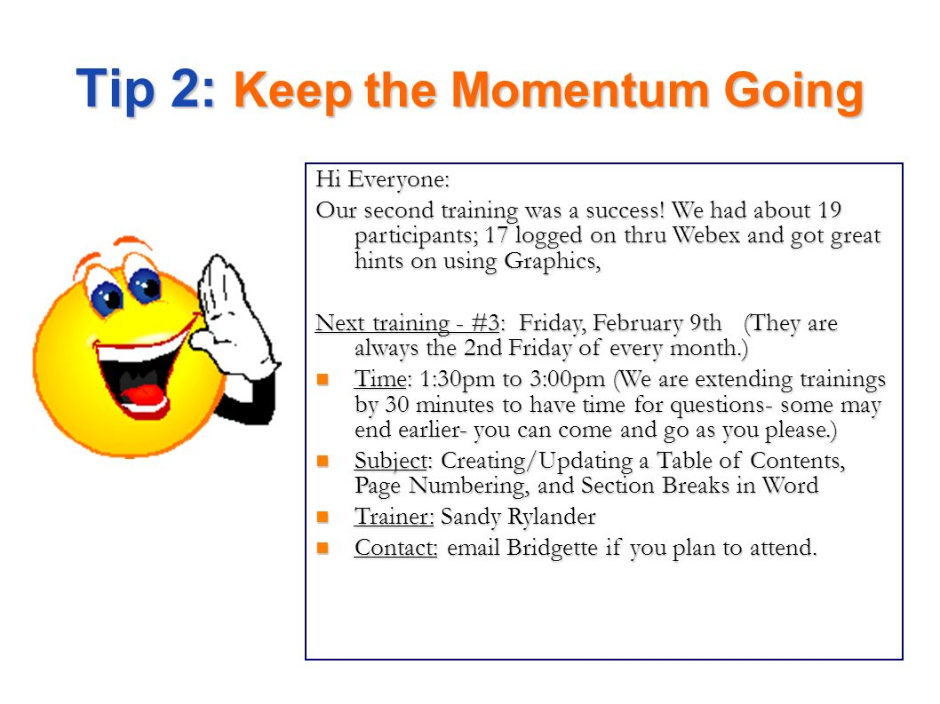 Tip 2: Keep the Momentum Going Hi Everyone: Our second training was a success! We had about 19 participants; 17 logged on thru Webex and got great hin