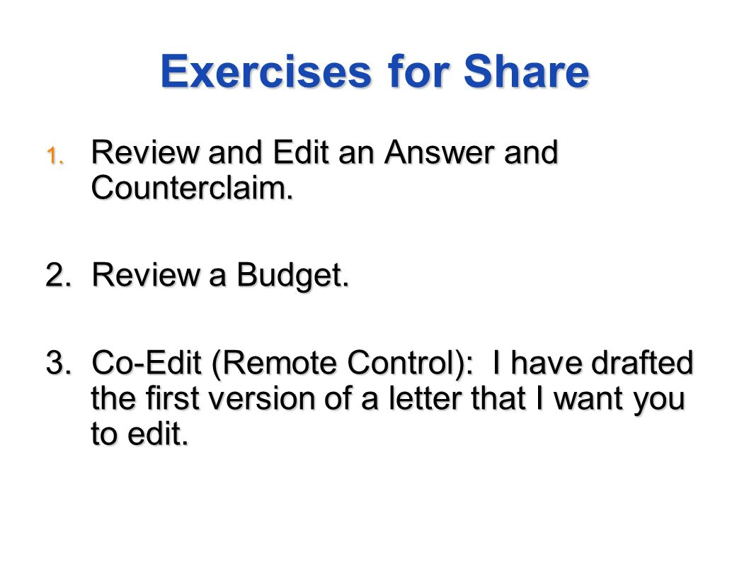 Exercises for Share 1. Review and Edit an Answer and Counterclaim. 2. Review a Budget. 3. Co-Edit (Remote Control): I have drafted the first version o