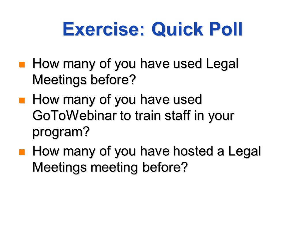 Exercise: Quick Poll How many of you have used Legal Meetings before? How many of you have used Legal Meetings before? How many of you have used GoToW