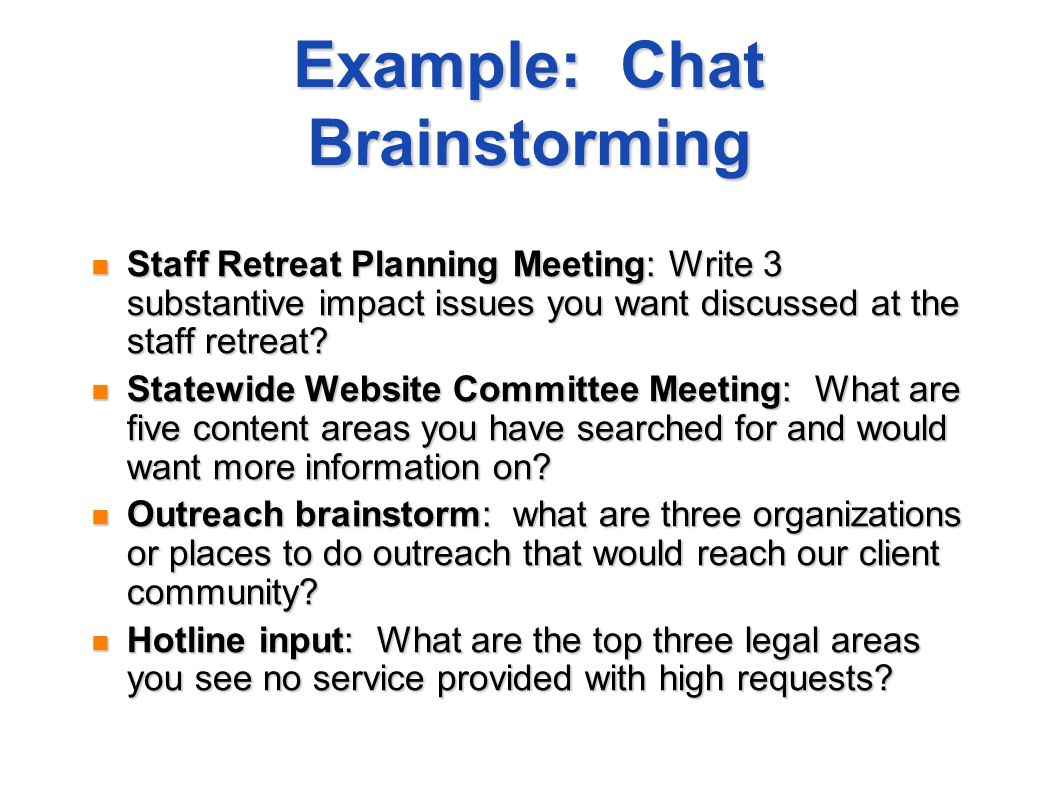 Example: Chat Brainstorming Staff Retreat Planning Meeting: Write 3 substantive impact issues you want discussed at the staff retreat? Staff Retreat P