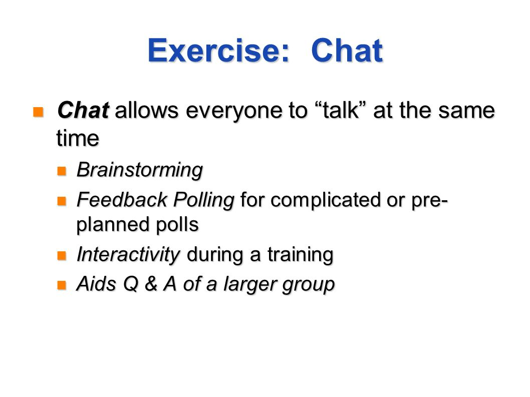 Exercise: Chat Chat allows everyone to talk at the same time Chat allows everyone to talk at the same time Brainstorming Brainstorming Feedback Pollin