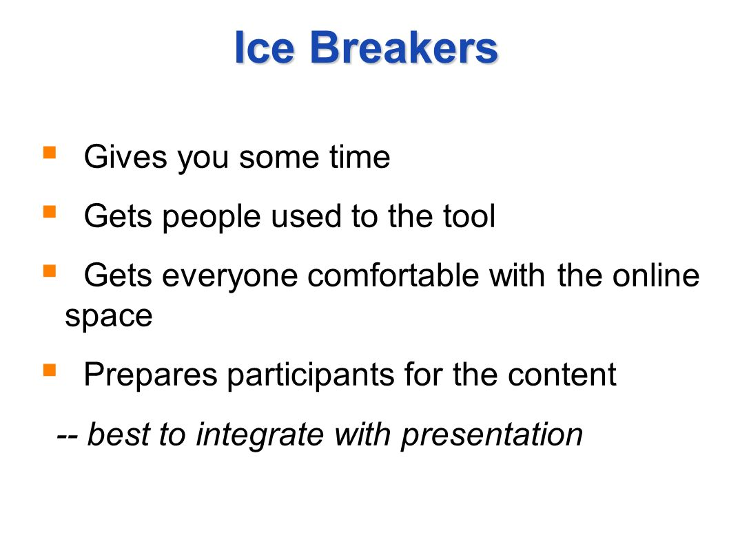 Ice Breakers Gives you some time Gets people used to the tool Gets everyone comfortable with the online space Prepares participants for the content --