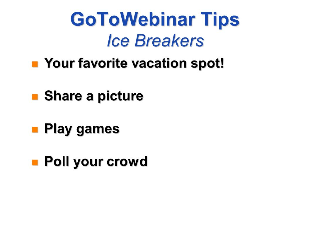 GoToWebinar Tips Ice Breakers Your favorite vacation spot! Your favorite vacation spot! Share a picture Share a picture Play games Play games Poll you