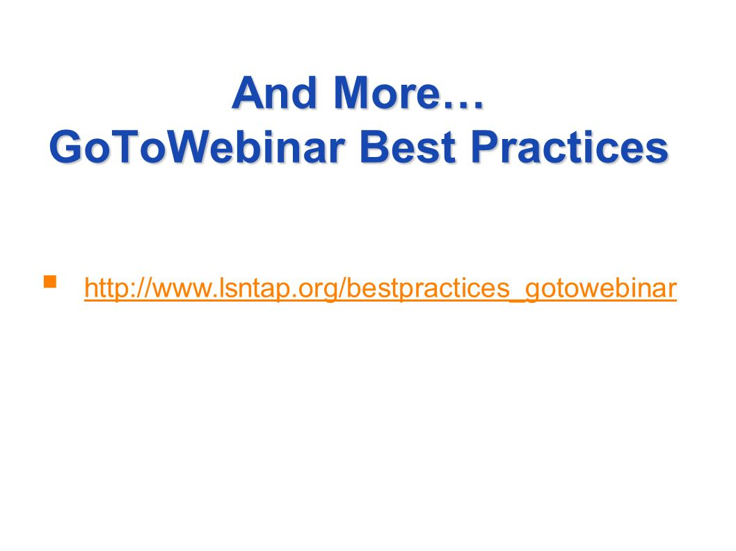 And More… GoToWebinar Best Practices http://www.lsntap.org/bestpractices_gotowebinar