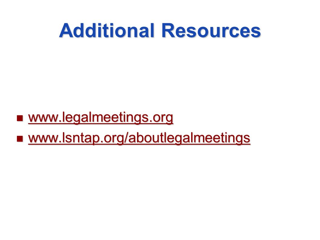 Additional Resources www.legalmeetings.org www.legalmeetings.org www.legalmeetings.org www.lsntap.org/aboutlegalmeetings www.lsntap.org/aboutlegalmeet