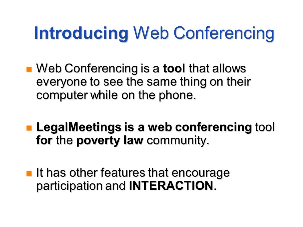 Introducing Web Conferencing Web Conferencing is a tool that allows everyone to see the same thing on their computer while on the phone. LegalMeetings