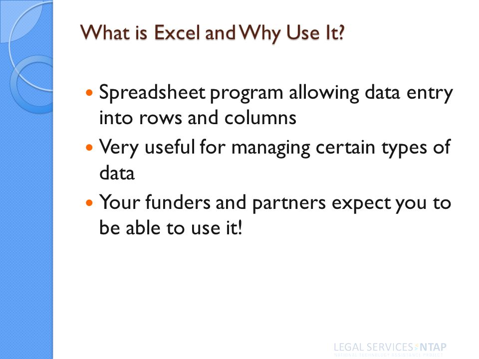 Spreadsheet program allowing data entry into rows and columns Very useful for managing certain types of data Your funders and partners expect you to be able to use it.