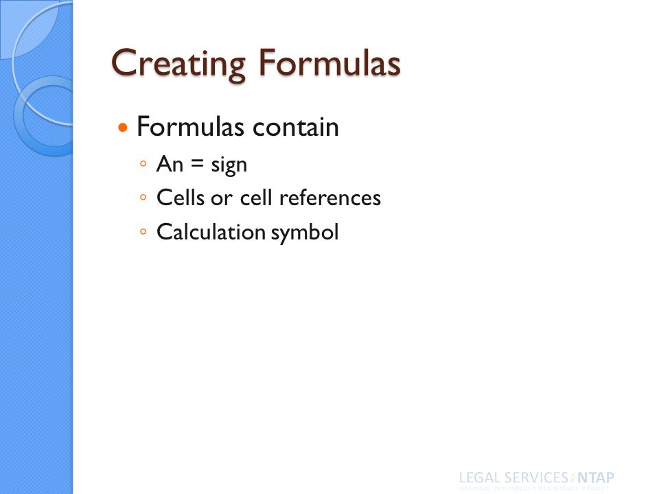 Formulas contain An = sign Cells or cell references Calculation symbol Creating Formulas