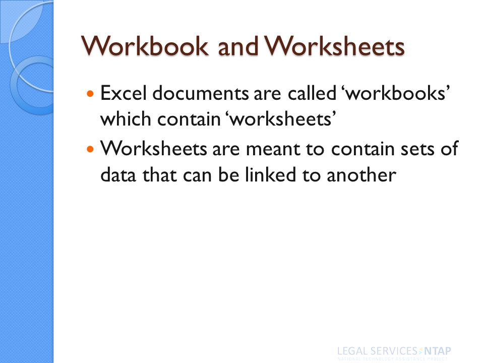 Excel documents are called workbooks which contain worksheets Worksheets are meant to contain sets of data that can be linked to another Workbook and Worksheets