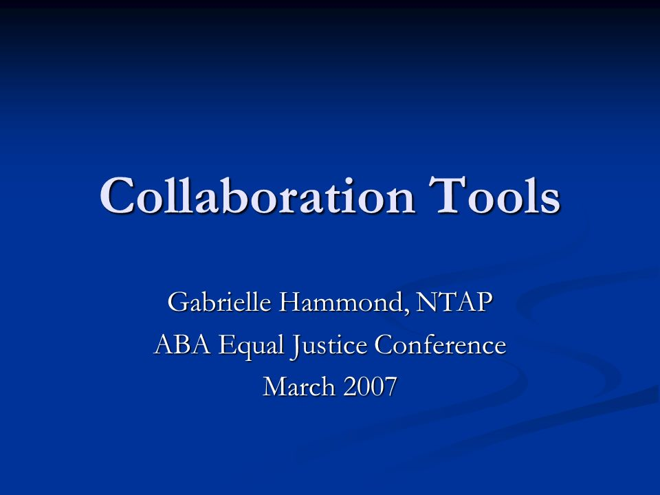 Collaboration Tools Gabrielle Hammond, NTAP ABA Equal Justice Conference March 2007