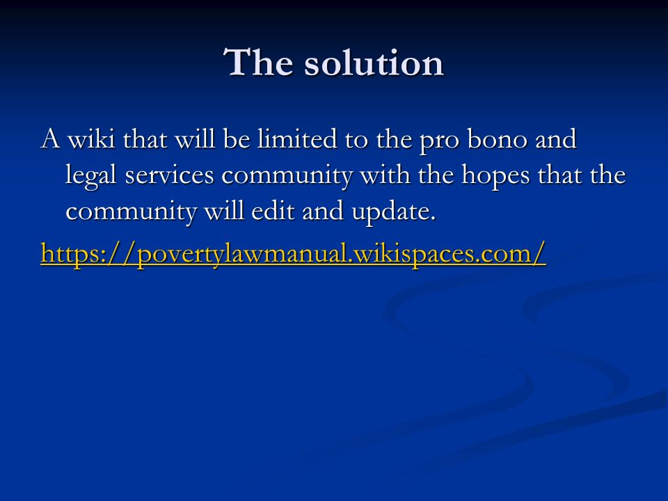 The solution A wiki that will be limited to the pro bono and legal services community with the hopes that the community will edit and update. A wiki t