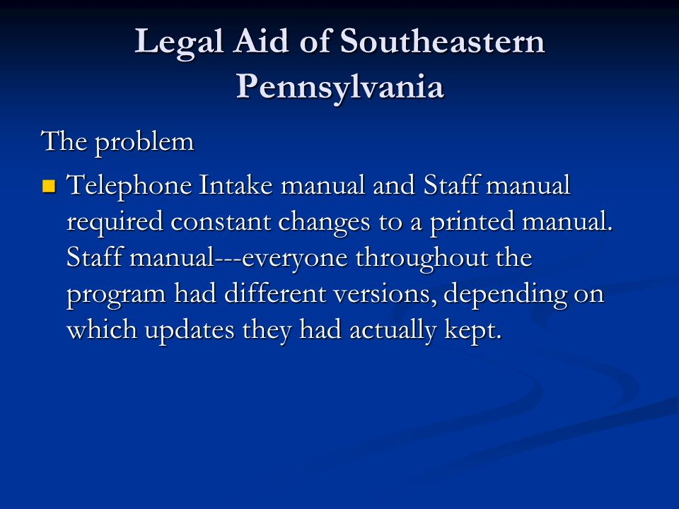 Legal Aid of Southeastern Pennsylvania The problem Telephone Intake manual and Staff manual required constant changes to a printed manual. Staff manua