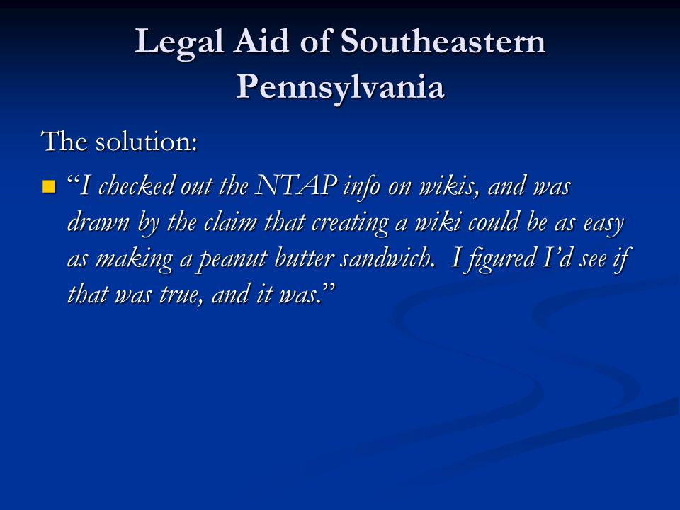 Legal Aid of Southeastern Pennsylvania The solution: I checked out the NTAP info on wikis, and was drawn by the claim that creating a wiki could be as