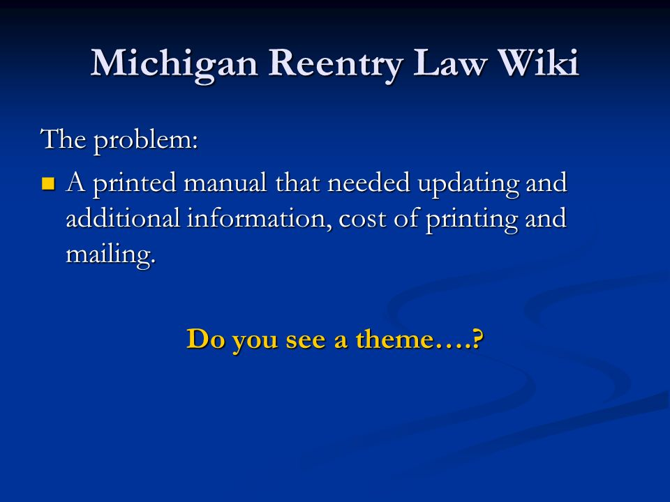 Michigan Reentry Law Wiki The problem: A printed manual that needed updating and additional information, cost of printing and mailing. A printed manua