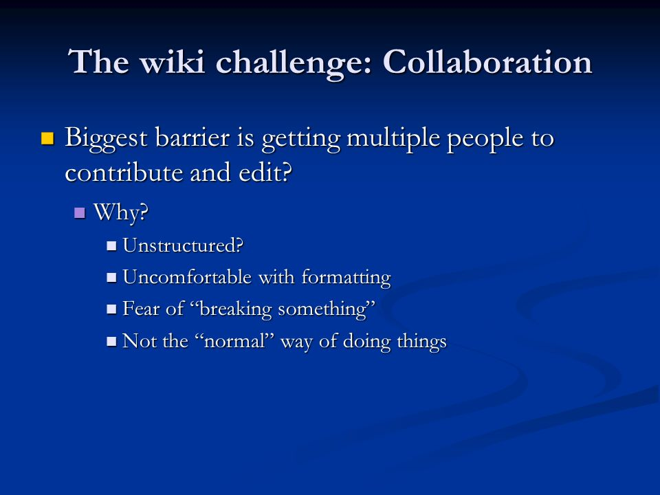 The wiki challenge: Collaboration Biggest barrier is getting multiple people to contribute and edit? Biggest barrier is getting multiple people to con