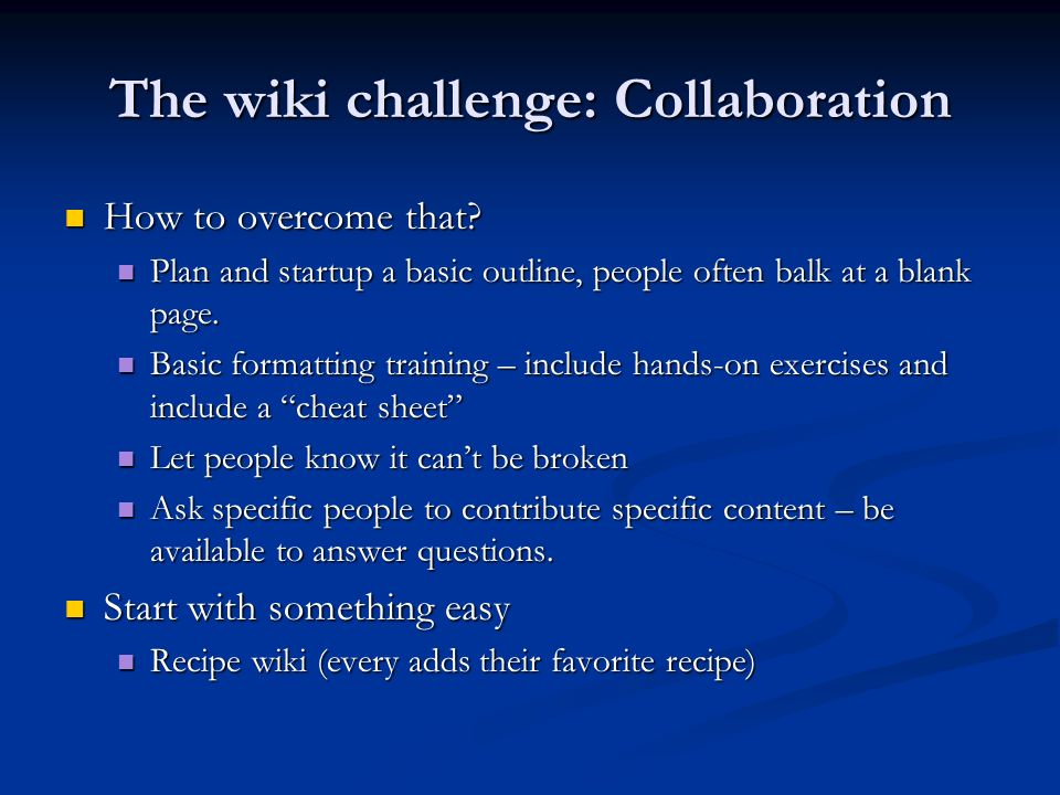 The wiki challenge: Collaboration How to overcome that? How to overcome that? Plan and startup a basic outline, people often balk at a blank page. Pla
