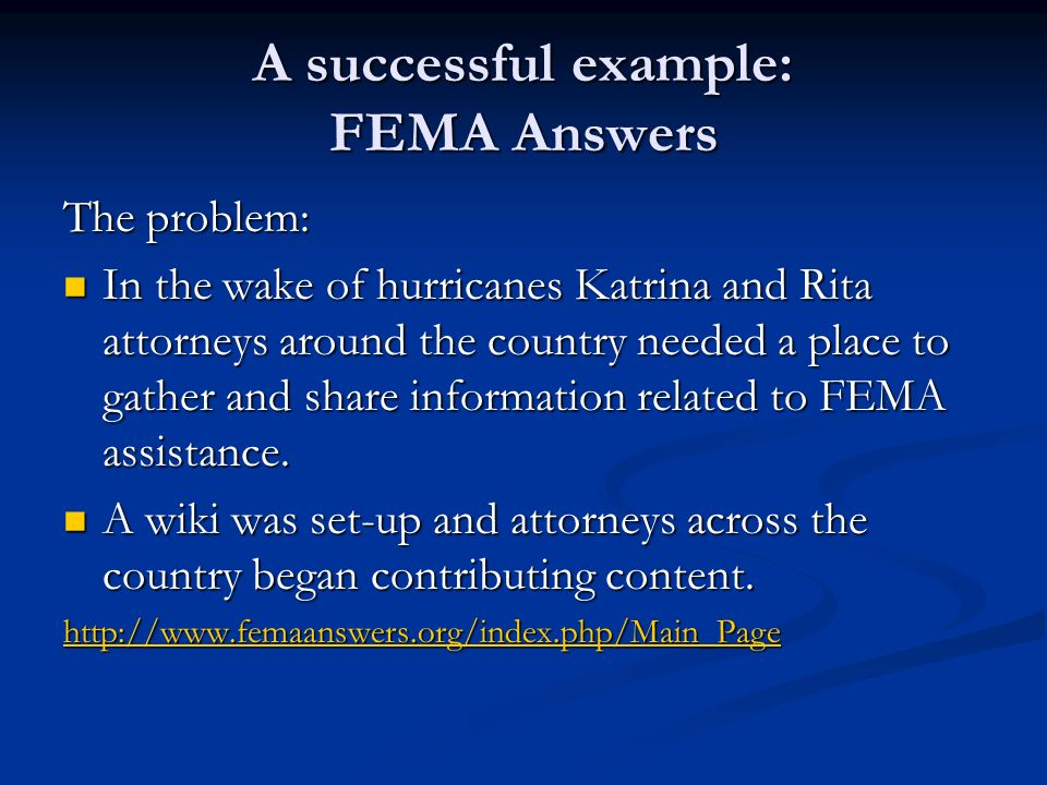 A successful example: FEMA Answers The problem: In the wake of hurricanes Katrina and Rita attorneys around the country needed a place to gather and s