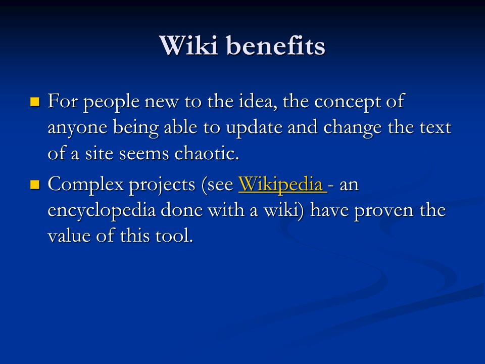 Wiki benefits For people new to the idea, the concept of anyone being able to update and change the text of a site seems chaotic. For people new to th