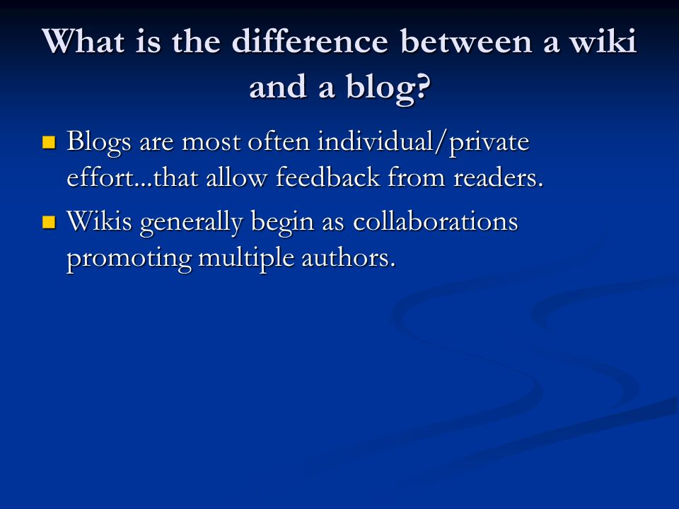 What is the difference between a wiki and a blog? Blogs are most often individual/private effort...that allow feedback from readers. Blogs are most of