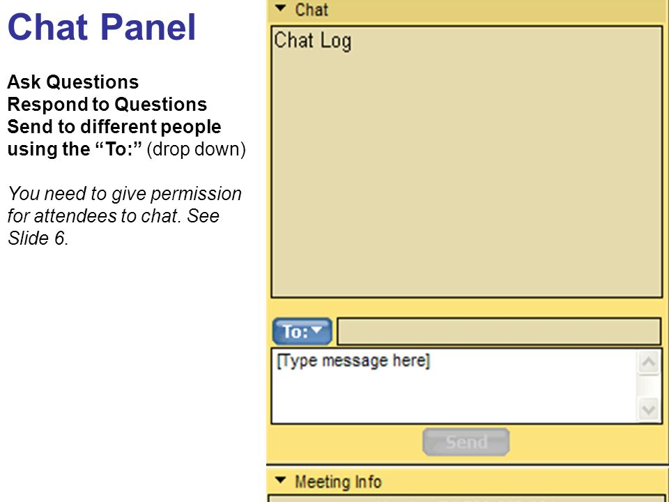 Chat Panel Ask Questions Respond to Questions Send to different people using the To: (drop down) You need to give permission for attendees to chat. Se
