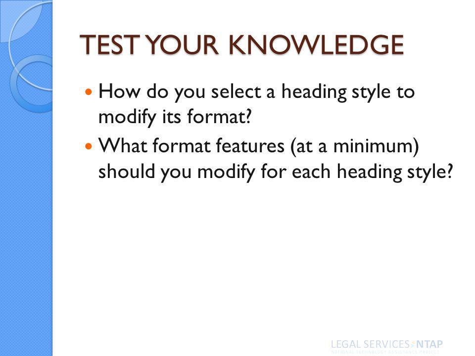 TEST YOUR KNOWLEDGE How do you select a heading style to modify its format.