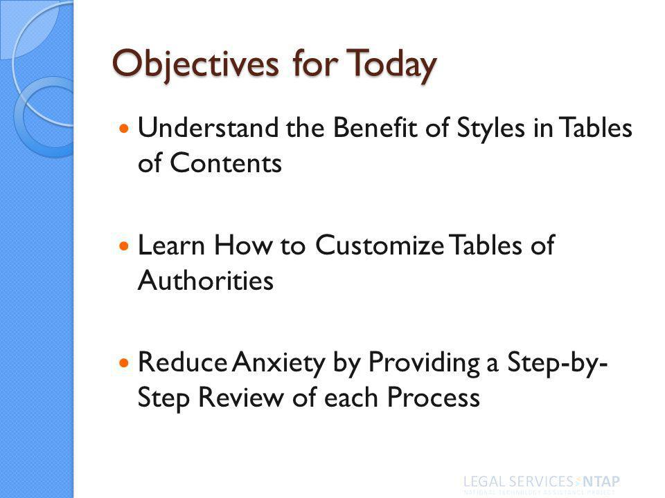 Objectives for Today Understand the Benefit of Styles in Tables of Contents Learn How to Customize Tables of Authorities Reduce Anxiety by Providing a Step-by- Step Review of each Process