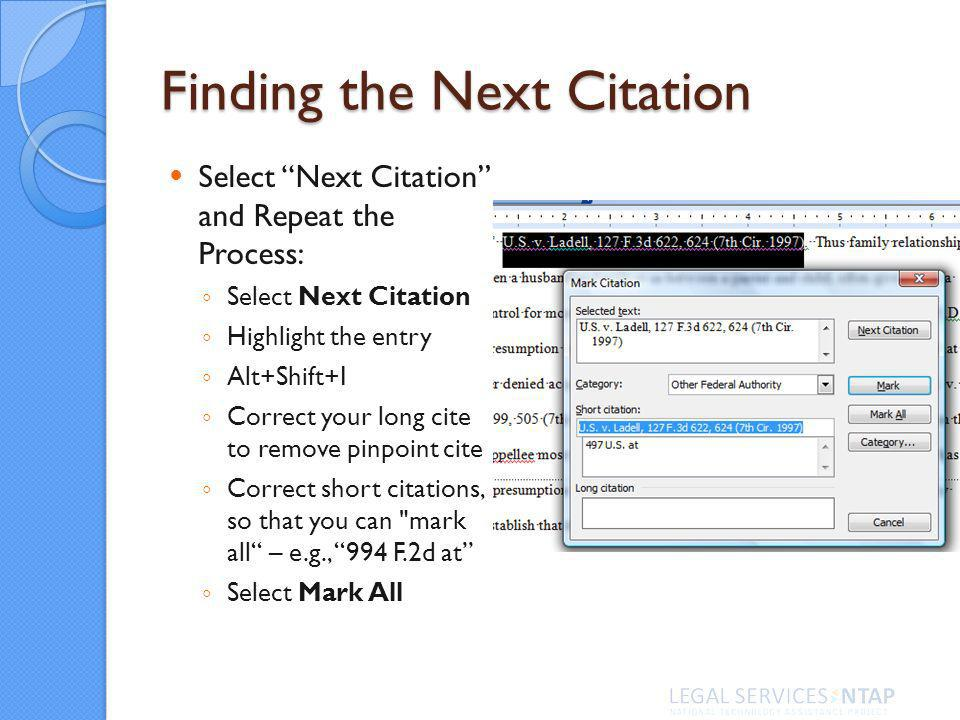 Finding the Next Citation Select Next Citation and Repeat the Process: Select Next Citation Highlight the entry Alt+Shift+I Correct your long cite to remove pinpoint cite Correct short citations, so that you can mark all – e.g., 994 F.2d at Select Mark All