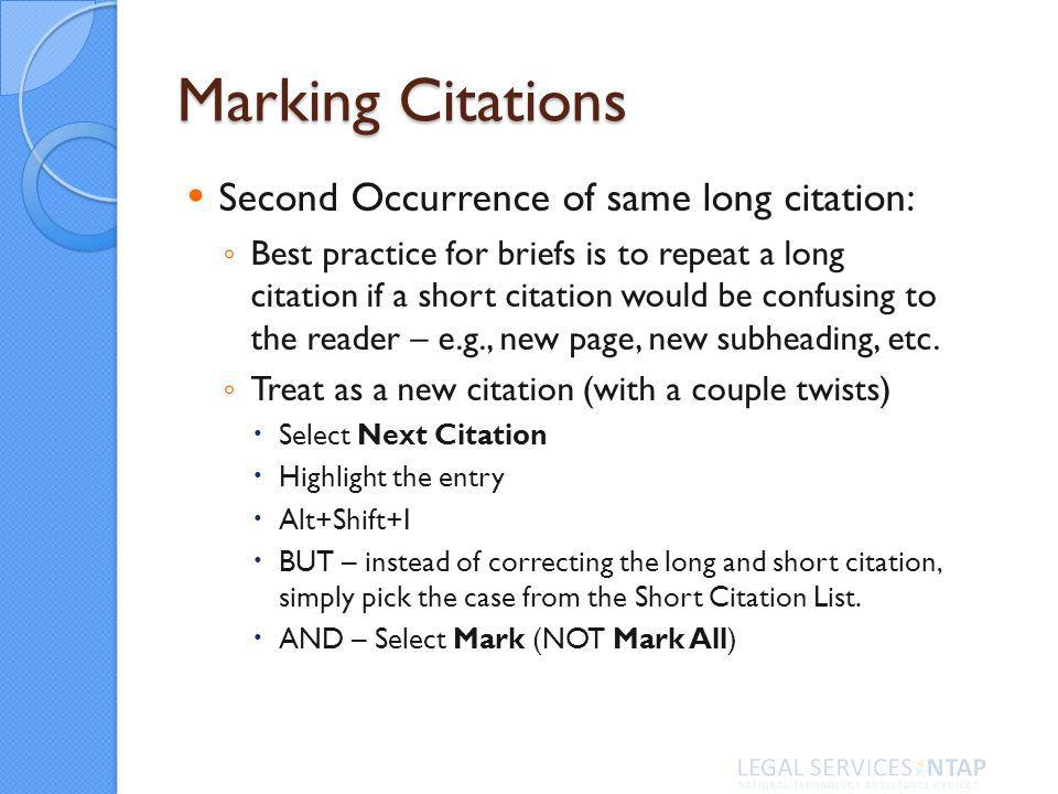 Marking Citations Second Occurrence of same long citation: Best practice for briefs is to repeat a long citation if a short citation would be confusing to the reader – e.g., new page, new subheading, etc.