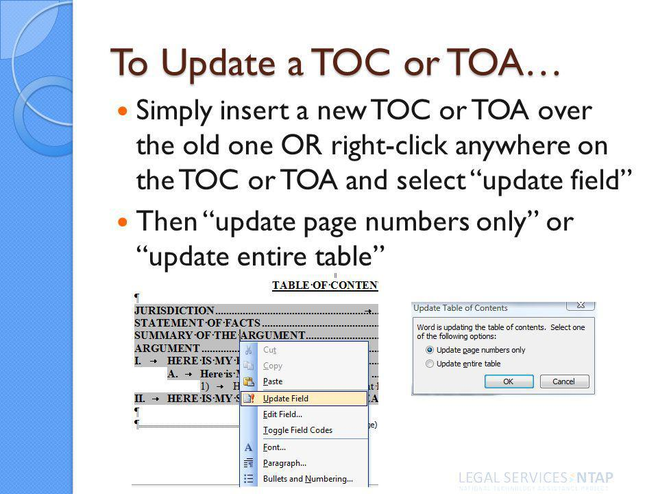 To Update a TOC or TOA… Simply insert a new TOC or TOA over the old one OR right-click anywhere on the TOC or TOA and select update field Then update page numbers only or update entire table