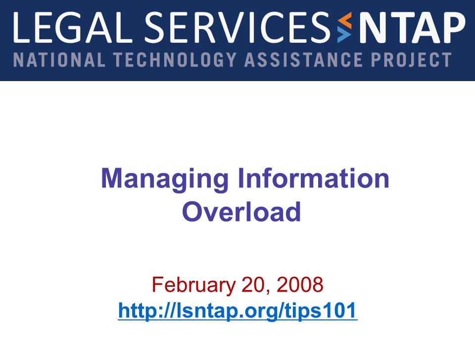 Managing Information Overload February 20, 2008 http://lsntap.org/tips101