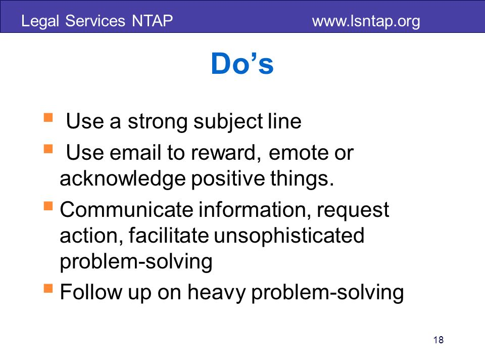 Legal Services NTAP www.lsntap.org Dos Use a strong subject line Use email to reward, emote or acknowledge positive things. Communicate information, r