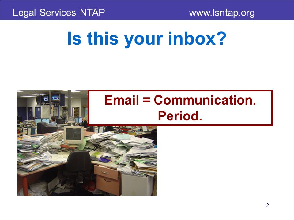 Legal Services NTAP www.lsntap.org Is this your inbox 2 Email = Communication. Period.