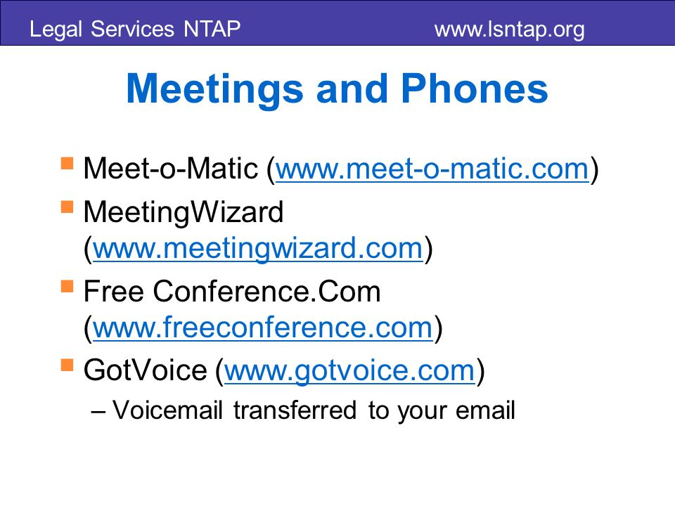 Legal Services NTAP www.lsntap.org Meetings and Phones Meet-o-Matic (www.meet-o-matic.com)www.meet-o-matic.com MeetingWizard (www.meetingwizard.com)www.meetingwizard.com Free Conference.Com (www.freeconference.com)www.freeconference.com GotVoice (www.gotvoice.com)www.gotvoice.com –Voicemail transferred to your email