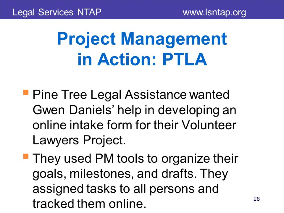 Legal Services NTAP www.lsntap.org 28 Project Management in Action: PTLA Pine Tree Legal Assistance wanted Gwen Daniels help in developing an online i