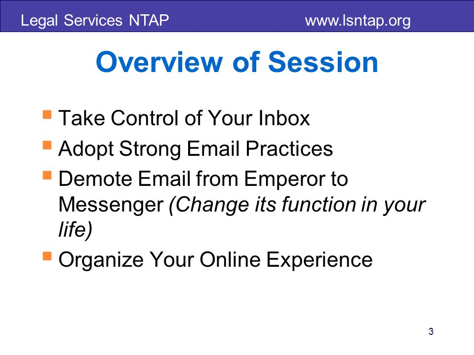 Legal Services NTAP www.lsntap.org Overview of Session Take Control of Your Inbox Adopt Strong Email Practices Demote Email from Emperor to Messenger