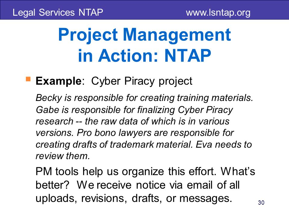Legal Services NTAP www.lsntap.org 30 Project Management in Action: NTAP Example: Cyber Piracy project Becky is responsible for creating training materials.