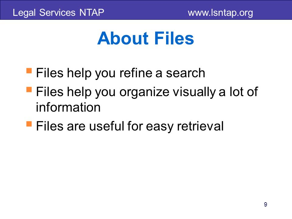 Legal Services NTAP www.lsntap.org About Files Files help you refine a search Files help you organize visually a lot of information Files are useful for easy retrieval 9