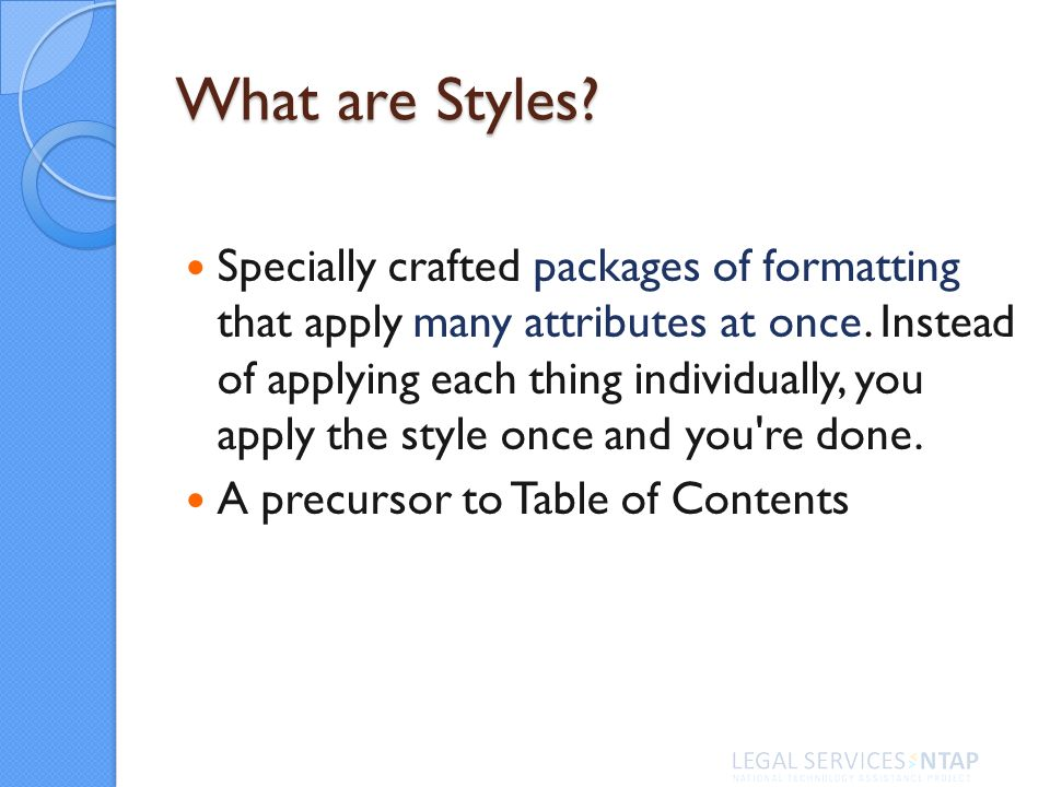 What are Styles. Specially crafted packages of formatting that apply many attributes at once.