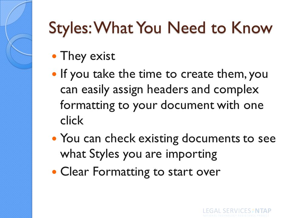 Styles: What You Need to Know They exist If you take the time to create them, you can easily assign headers and complex formatting to your document with one click You can check existing documents to see what Styles you are importing Clear Formatting to start over
