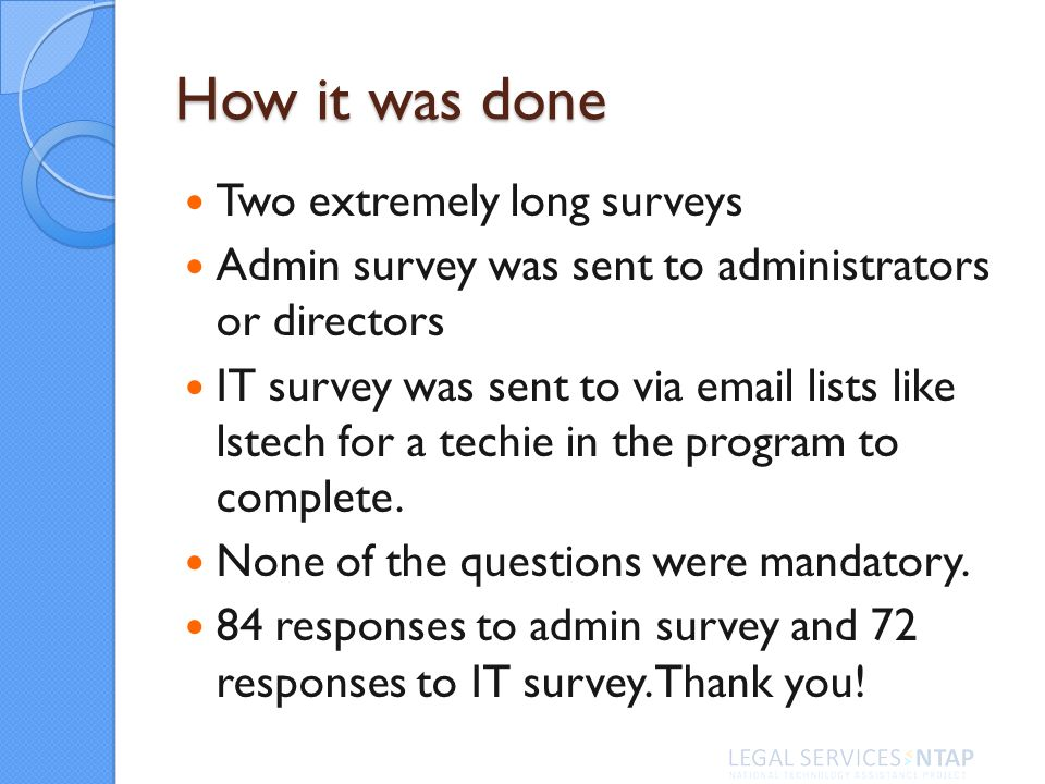 How it was done Two extremely long surveys Admin survey was sent to administrators or directors IT survey was sent to via email lists like lstech for