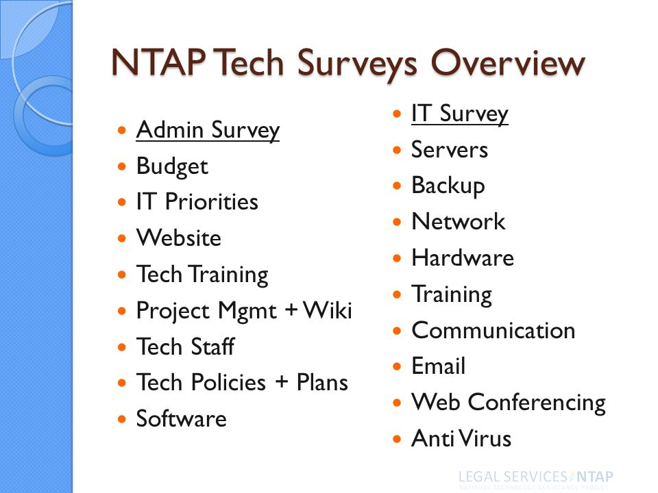 NTAP Tech Surveys Overview Admin Survey Budget IT Priorities Website Tech Training Project Mgmt + Wiki Tech Staff Tech Policies + Plans Software IT Survey Servers Backup Network Hardware Training Communication Email Web Conferencing Anti Virus